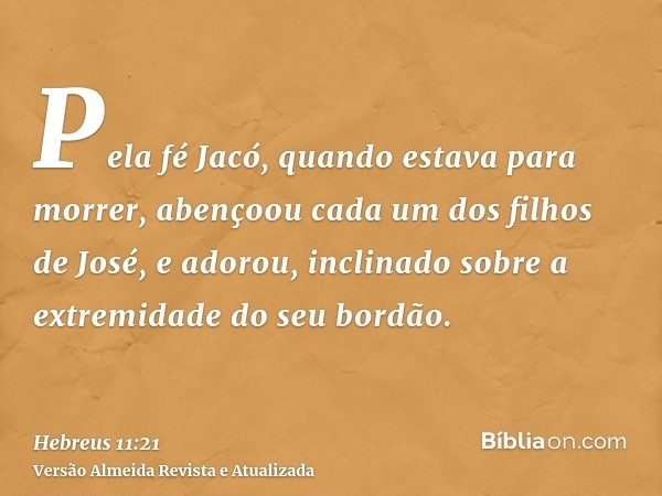 Pela fé Jacó, quando estava para morrer, abençoou cada um dos filhos de José, e adorou, inclinado sobre a extremidade do seu bordão.