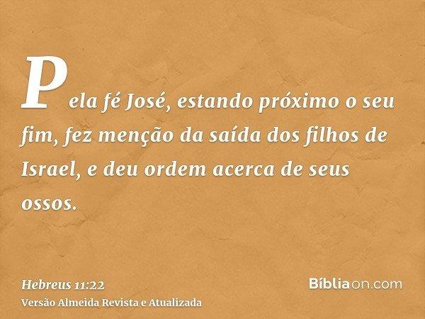 Pela fé José, estando próximo o seu fim, fez menção da saída dos filhos de Israel, e deu ordem acerca de seus ossos.