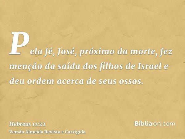 Pela fé, José, próximo da morte, fez menção da saída dos filhos de Israel e deu ordem acerca de seus ossos.
