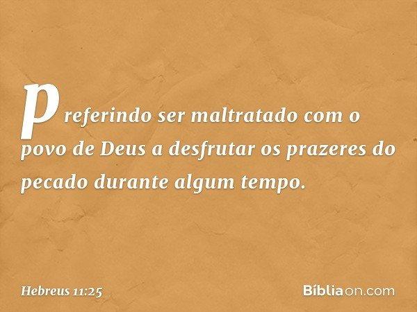 preferindo ser maltratado com o povo de Deus a desfrutar os prazeres do pecado durante algum tempo. -- Hebreus 11:25