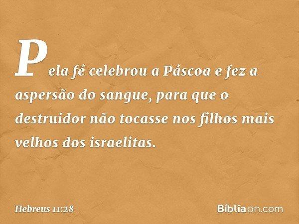Pela fé celebrou a Páscoa e fez a aspersão do sangue, para que o destruidor não tocasse nos filhos mais velhos dos israelitas. -- Hebreus 11:28