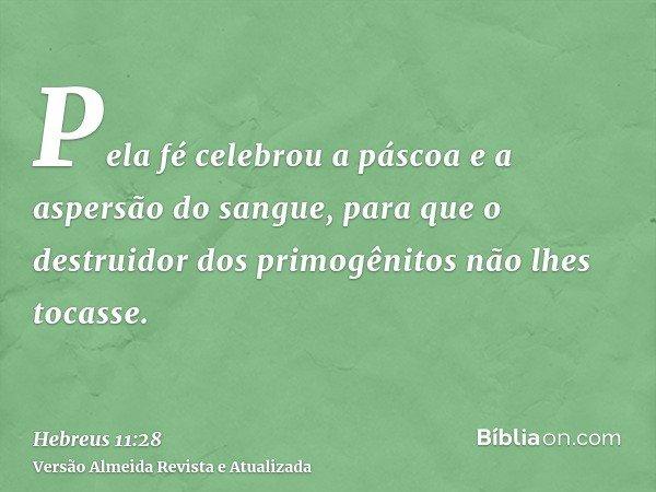 Pela fé celebrou a páscoa e a aspersão do sangue, para que o destruidor dos primogênitos não lhes tocasse.