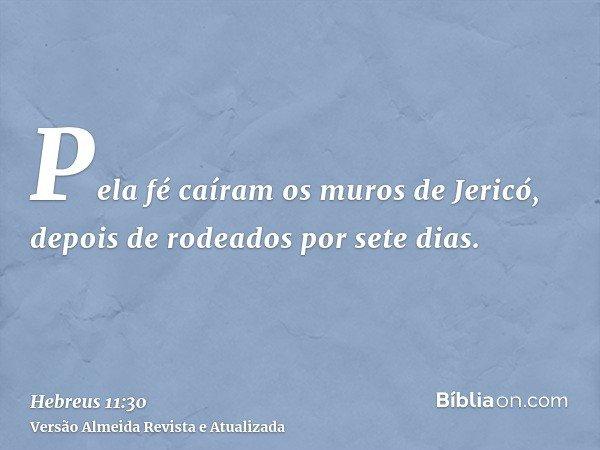 Pela fé caíram os muros de Jericó, depois de rodeados por sete dias.