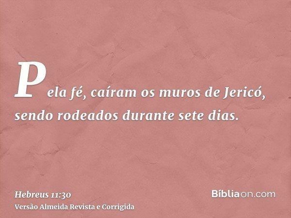Pela fé, caíram os muros de Jericó, sendo rodeados durante sete dias.
