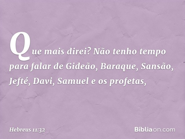 Que mais direi? Não tenho tempo para falar de Gideão, Baraque, Sansão, Jefté, Davi, Samuel e os profetas, -- Hebreus 11:32