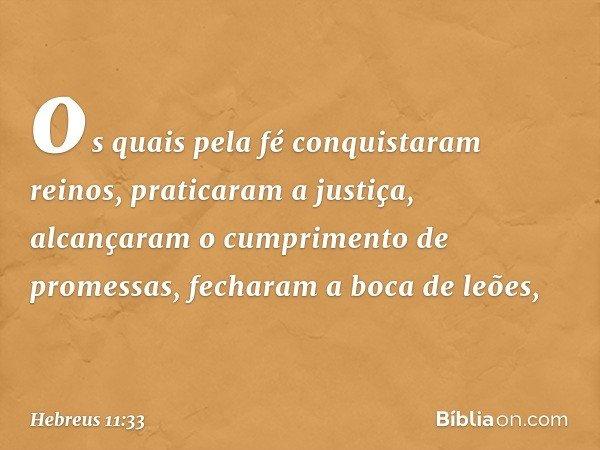 os quais pela fé conquistaram reinos, praticaram a justiça, alcançaram o cumprimento de promessas, fecharam a boca de leões, -- Hebreus 11:33