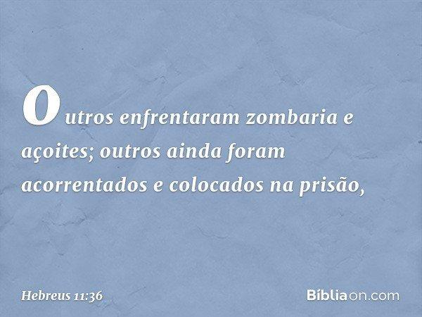 outros enfrentaram zombaria e açoites; outros ainda foram acorrentados e colocados na prisão, -- Hebreus 11:36