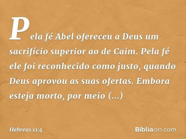 Pela fé Abel ofereceu a Deus um sacrifício superior ao de Caim. Pela fé ele foi reconhecido como justo, quando Deus aprovou as suas ofertas. Embora esteja morto