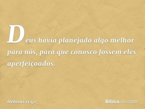 Deus havia planejado algo melhor para nós, para que conosco fossem eles aperfeiçoados. -- Hebreus 11:40