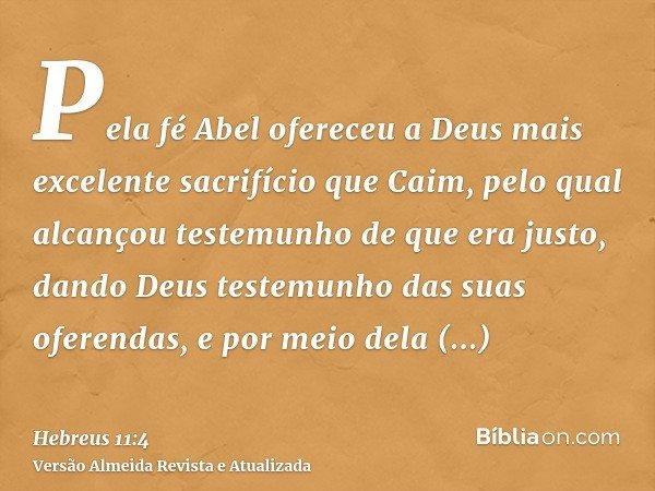 Pela fé Abel ofereceu a Deus mais excelente sacrifício que Caim, pelo qual alcançou testemunho de que era justo, dando Deus testemunho das suas oferendas, e por
