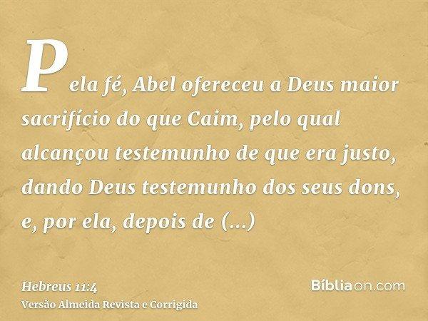 Pela fé, Abel ofereceu a Deus maior sacrifício do que Caim, pelo qual alcançou testemunho de que era justo, dando Deus testemunho dos seus dons, e, por ela, dep