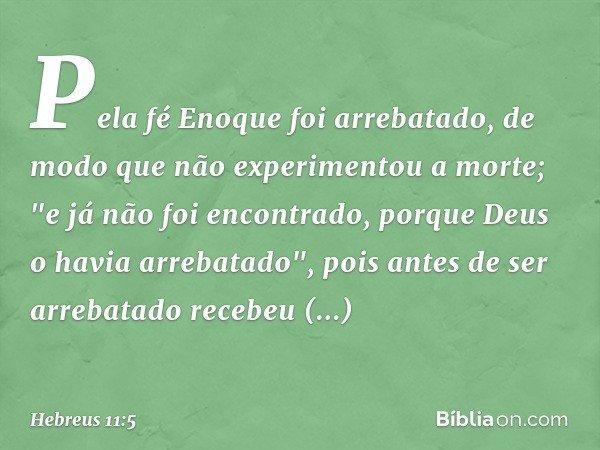 """Pela fé Enoque foi arrebatado, de modo que não experimentou a morte; """"e já não foi encontrado, porque Deus o havia arrebatado"""", pois antes de ser arrebatado rec"""