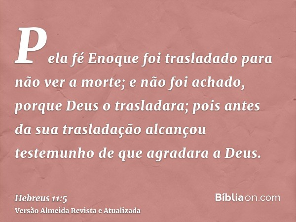 Pela fé Enoque foi trasladado para não ver a morte; e não foi achado, porque Deus o trasladara; pois antes da sua trasladação alcançou testemunho de que agradar