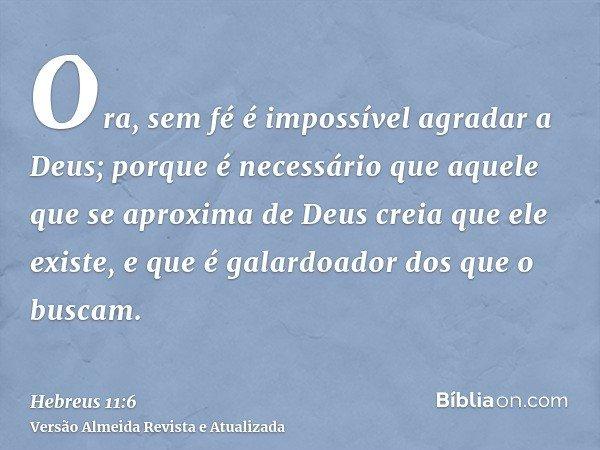 Ora, sem fé é impossível agradar a Deus; porque é necessário que aquele que se aproxima de Deus creia que ele existe, e que é galardoador dos que o buscam.