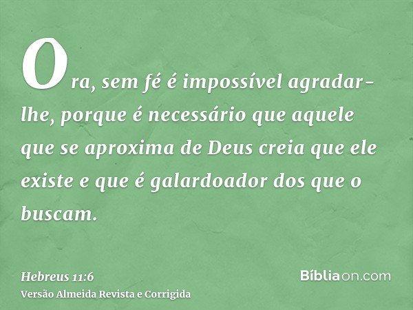 Ora, sem fé é impossível agradar-lhe, porque é necessário que aquele que se aproxima de Deus creia que ele existe e que é galardoador dos que o buscam.