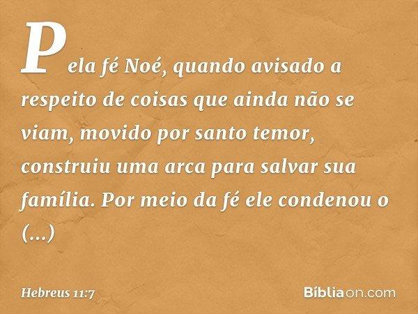 Pela fé Noé, quando avisado a respeito de coisas que ainda não se viam, movido por santo temor, construiu uma arca para salvar sua família. Por meio da fé ele c