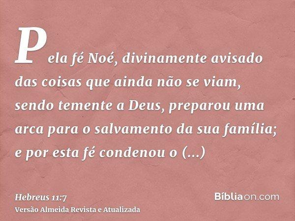Pela fé Noé, divinamente avisado das coisas que ainda não se viam, sendo temente a Deus, preparou uma arca para o salvamento da sua família; e por esta fé conde