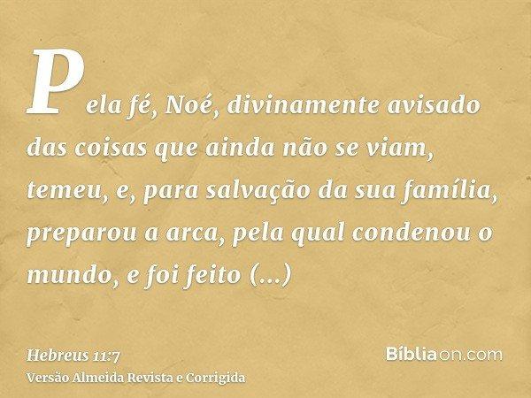 Pela fé, Noé, divinamente avisado das coisas que ainda não se viam, temeu, e, para salvação da sua família, preparou a arca, pela qual condenou o mundo, e foi f