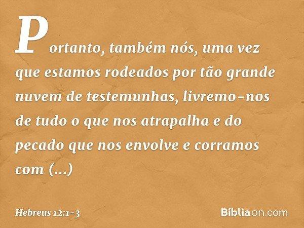 Portanto, também nós, uma vez que estamos rodeados por tão grande nuvem de testemunhas, livremo-nos de tudo o que nos atrapalha e do pecado que nos envolve e co