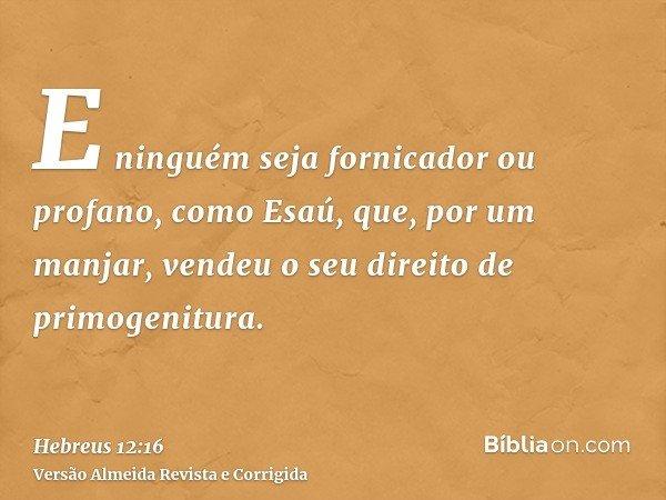 E ninguém seja fornicador ou profano, como Esaú, que, por um manjar, vendeu o seu direito de primogenitura.