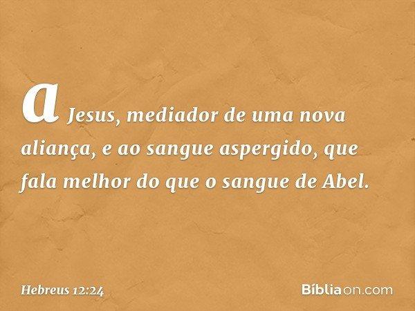 a Jesus, mediador de uma nova aliança, e ao sangue aspergido, que fala melhor do que o sangue de Abel. -- Hebreus 12:24