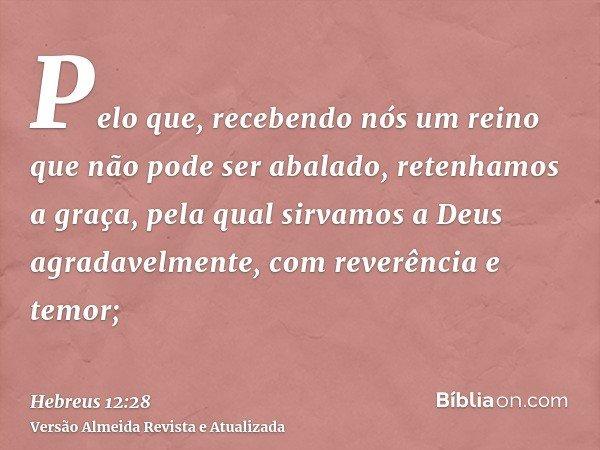 Pelo que, recebendo nós um reino que não pode ser abalado, retenhamos a graça, pela qual sirvamos a Deus agradavelmente, com reverência e temor;