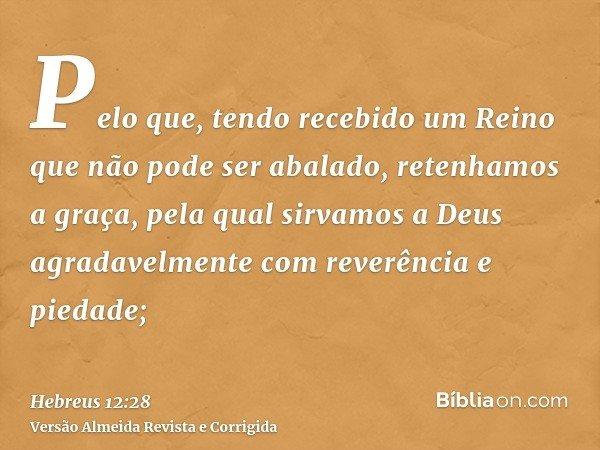 Pelo que, tendo recebido um Reino que não pode ser abalado, retenhamos a graça, pela qual sirvamos a Deus agradavelmente com reverência e piedade;