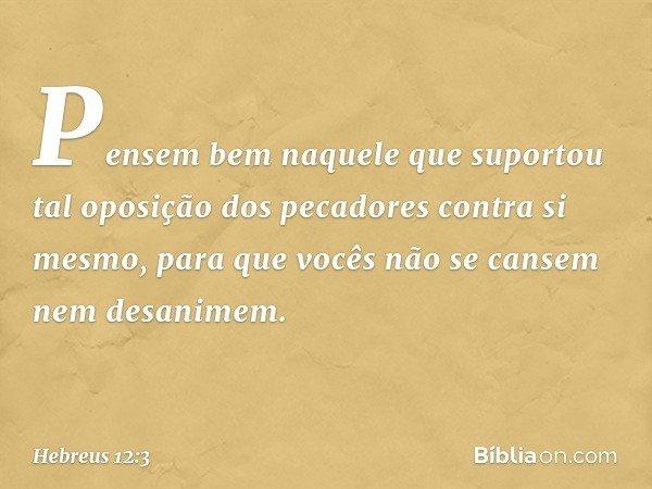 Pensem bem naquele que suportou tal oposição dos pecadores contra si mesmo, para que vocês não se cansem nem desanimem. -- Hebreus 12:3