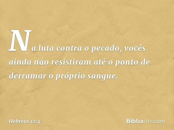 Na luta contra o pecado, vocês ainda não resistiram até o ponto de derramar o próprio sangue. -- Hebreus 12:4