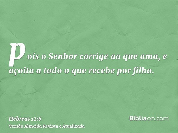 pois o Senhor corrige ao que ama, e açoita a todo o que recebe por filho.