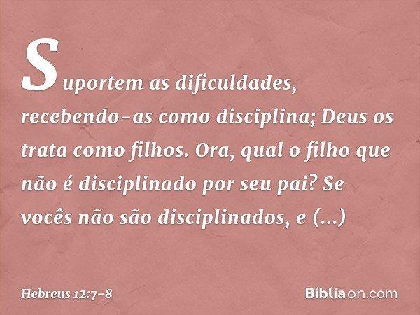 Suportem as dificuldades, recebendo-as como disciplina; Deus os trata como filhos. Ora, qual o filho que não é disciplinado por seu pai? Se vocês não são discip