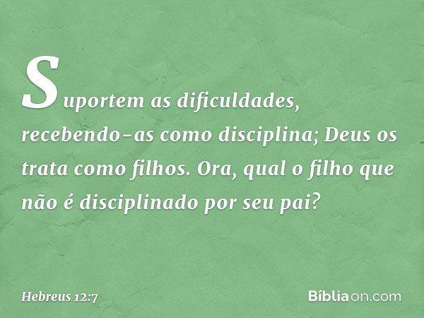 Suportem as dificuldades, recebendo-as como disciplina; Deus os trata como filhos. Ora, qual o filho que não é disciplinado por seu pai? -- Hebreus 12:7