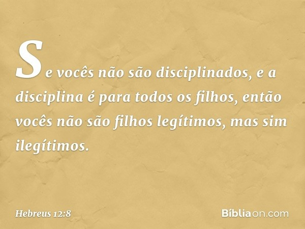 Se vocês não são disciplinados, e a disciplina é para todos os filhos, então vocês não são filhos legítimos, mas sim ilegítimos. -- Hebreus 12:8