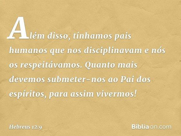 Além disso, tínhamos pais humanos que nos disciplinavam e nós os respeitávamos. Quanto mais devemos submeter-nos ao Pai dos espíritos, para assim vivermos! -- H