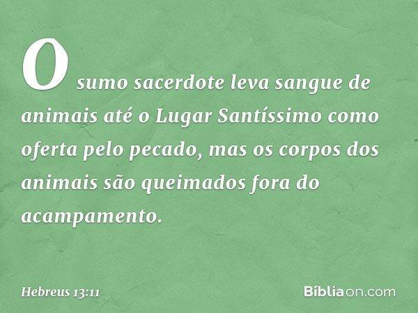 O sumo sacerdote leva sangue de animais até o Lugar Santíssimo como oferta pelo pecado, mas os corpos dos animais são queimados fora do acampamento. -- Hebreus 13:11