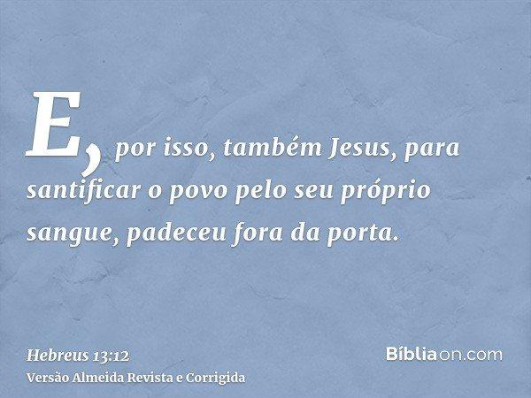 E, por isso, também Jesus, para santificar o povo pelo seu próprio sangue, padeceu fora da porta.