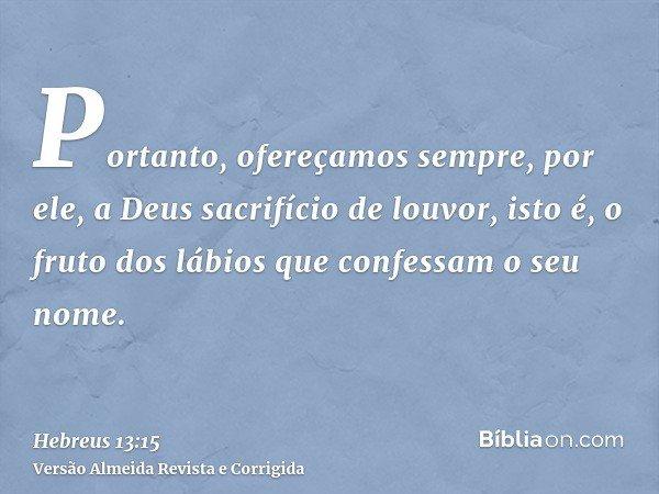 Portanto, ofereçamos sempre, por ele, a Deus sacrifício de louvor, isto é, o fruto dos lábios que confessam o seu nome.