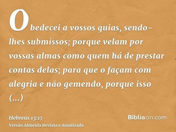 Obedecei a vossos guias, sendo-lhes submissos; porque velam por vossas almas como quem há de prestar contas delas; para que o façam com alegria e não gemendo, p