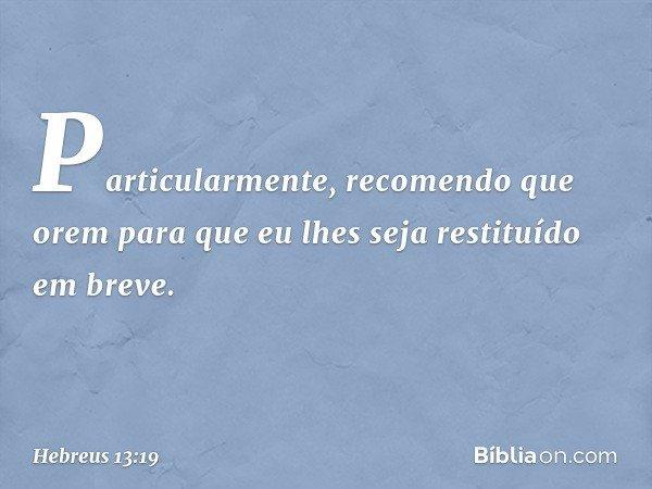 Particularmente, recomendo que orem para que eu lhes seja restituído em breve. -- Hebreus 13:19