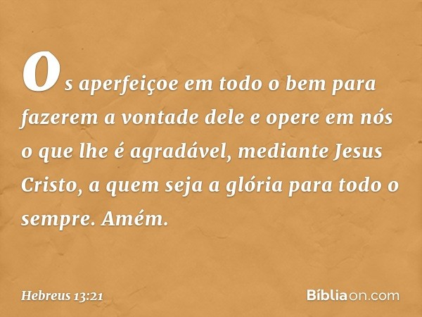 os aperfeiçoe em todo o bem para fazerem a vontade dele e opere em nós o que lhe é agradável, mediante Jesus Cristo, a quem seja a glória para todo o sempre. Am