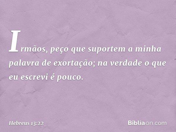Irmãos, peço que suportem a minha palavra de exortação; na verdade o que eu escrevi é pouco. -- Hebreus 13:22