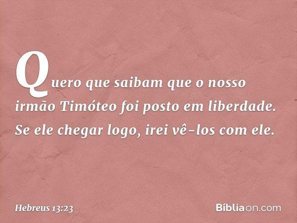 Quero que saibam que o nosso irmão Timóteo foi posto em liberdade. Se ele chegar logo, irei vê-los com ele. -- Hebreus 13:23