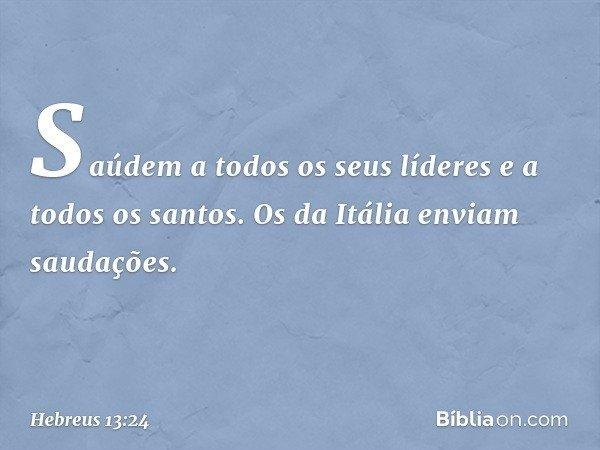 Saúdem a todos os seus líderes e a todos os santos. Os da Itália enviam saudações. -- Hebreus 13:24