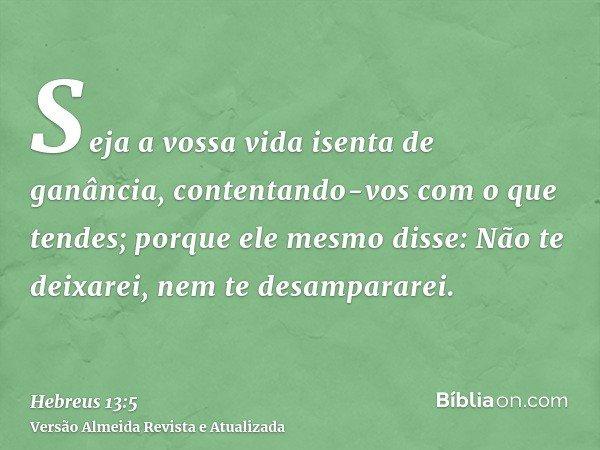 Seja a vossa vida isenta de ganância, contentando-vos com o que tendes; porque ele mesmo disse: Não te deixarei, nem te desampararei.