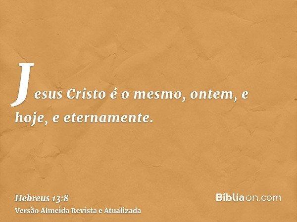 Jesus Cristo é o mesmo, ontem, e hoje, e eternamente.
