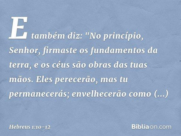 """E também diz: """"No princípio, Senhor, firmaste os fundamentos da terra, e os céus são obras das tuas mãos. Eles perecerão, mas tu permanecerás; envelhecerão como"""