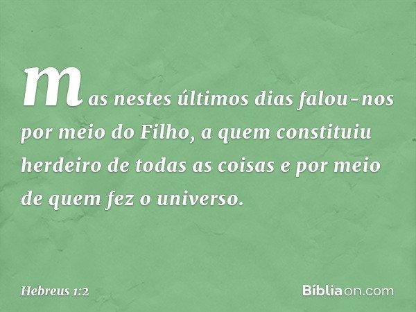 mas nestes últimos dias falou-nos por meio do Filho, a quem constituiu herdeiro de todas as coisas e por meio de quem fez o universo. -- Hebreus 1:2