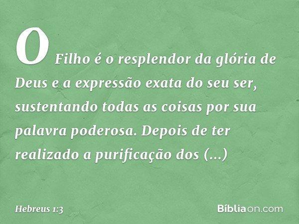 O Filho é o resplendor da glória de Deus e a expressão exata do seu ser, sustentando todas as coisas por sua palavra poderosa. Depois de ter realizado a purific