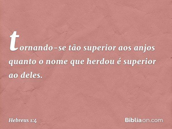 tornando-se tão superior aos anjos quanto o nome que herdou é superior ao deles. -- Hebreus 1:4