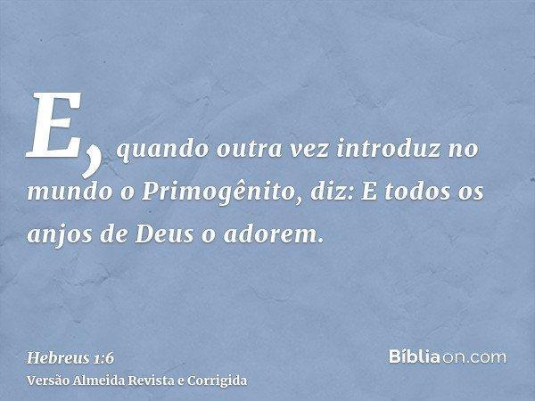 E, quando outra vez introduz no mundo o Primogênito, diz: E todos os anjos de Deus o adorem.
